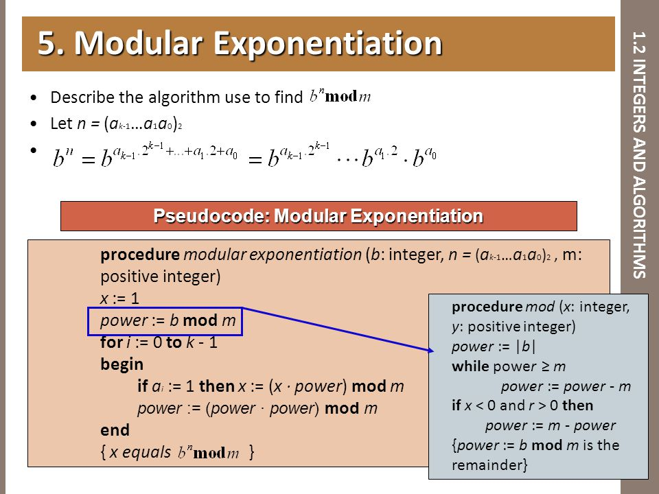 1.2 INTEGERS AND ALGORITHMS Describe the algorithm use to find Let n = (a k-1 …a 1 a 0 ) 2 5. Modular Exponentiation 5. Modular Exponentiation Pseudoc