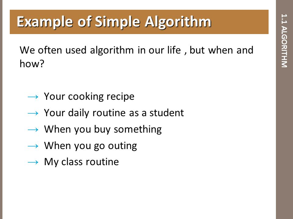 1.1 ALGORITHM We often used algorithm in our life, but when and how? → Your cooking recipe → Your daily routine as a student → When you buy something