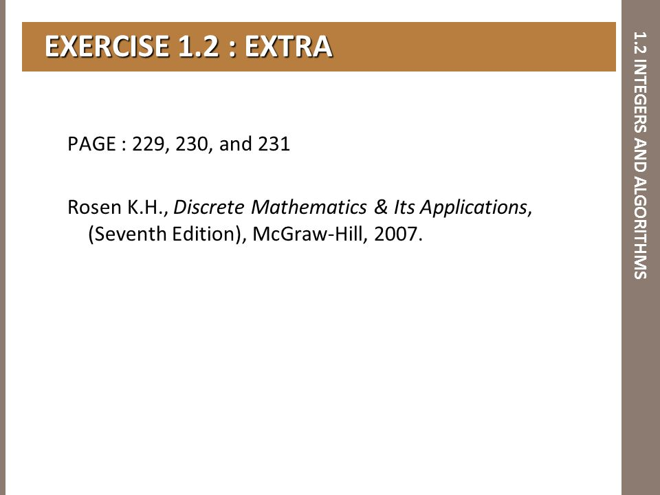 1.2 INTEGERS AND ALGORITHMS EXERCISE 1.2 : EXTRA EXERCISE 1.2 : EXTRA PAGE : 229, 230, and 231 Rosen K.H., Discrete Mathematics & Its Applications, (S