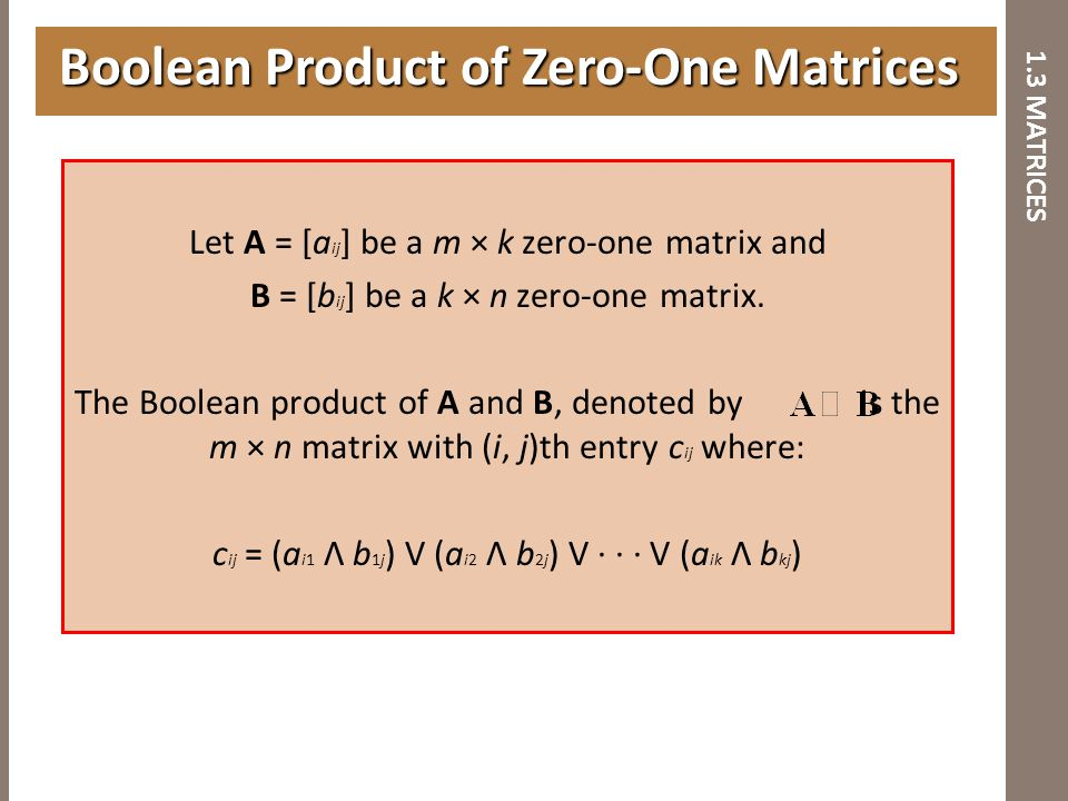 1.3 MATRICES Let A = [a ij ] be a m × k zero-one matrix and B = [b ij ] be a k × n zero-one matrix. The Boolean product of A and B, denoted by is the