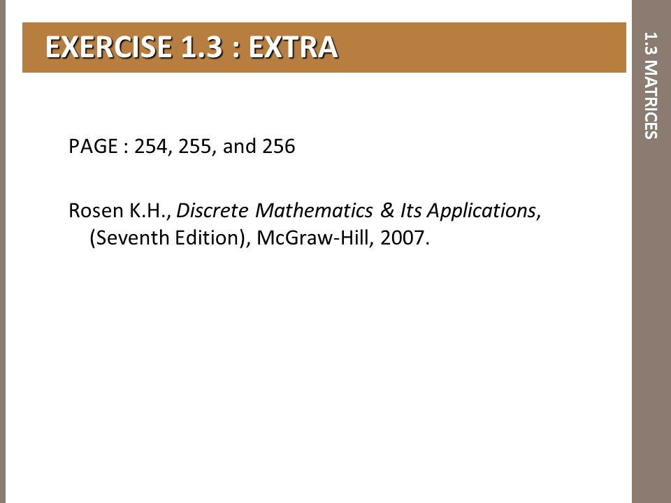 1.3 MATRICES EXERCISE 1.3 : EXTRA EXERCISE 1.3 : EXTRA PAGE : 254, 255, and 256 Rosen K.H., Discrete Mathematics & Its Applications, (Seventh Edition)