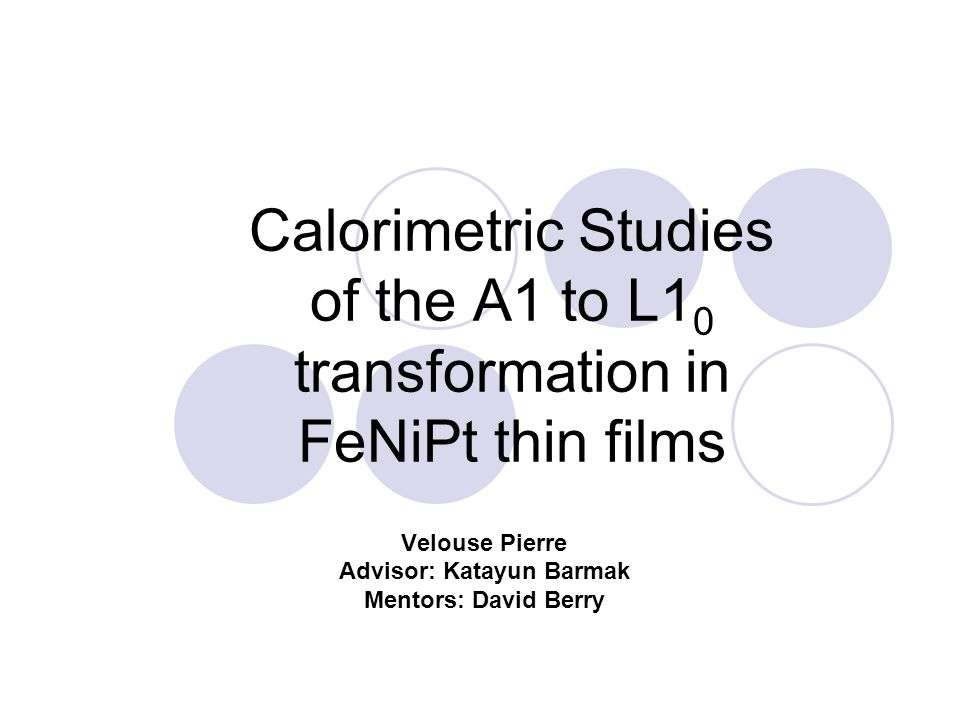 Calorimetric Studies of the A1 to L1 0 transformation in FeNiPt thin films Velouse Pierre Advisor: Katayun Barmak Mentors: David Berry