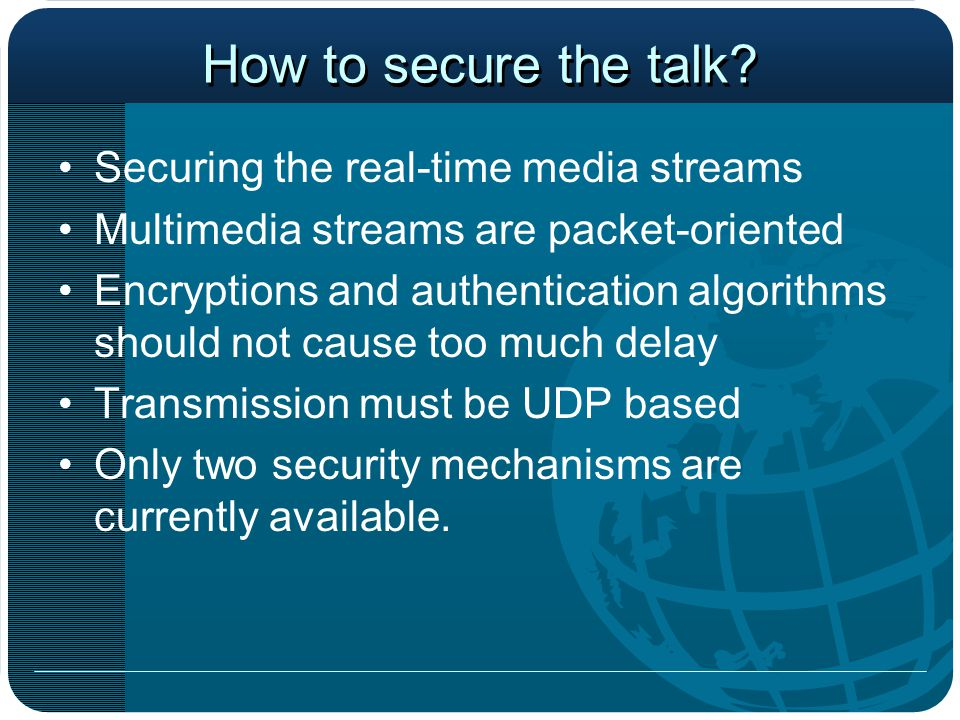 How to secure the talk? Securing the real-time media streams Multimedia streams are packet-oriented Encryptions and authentication algorithms should n