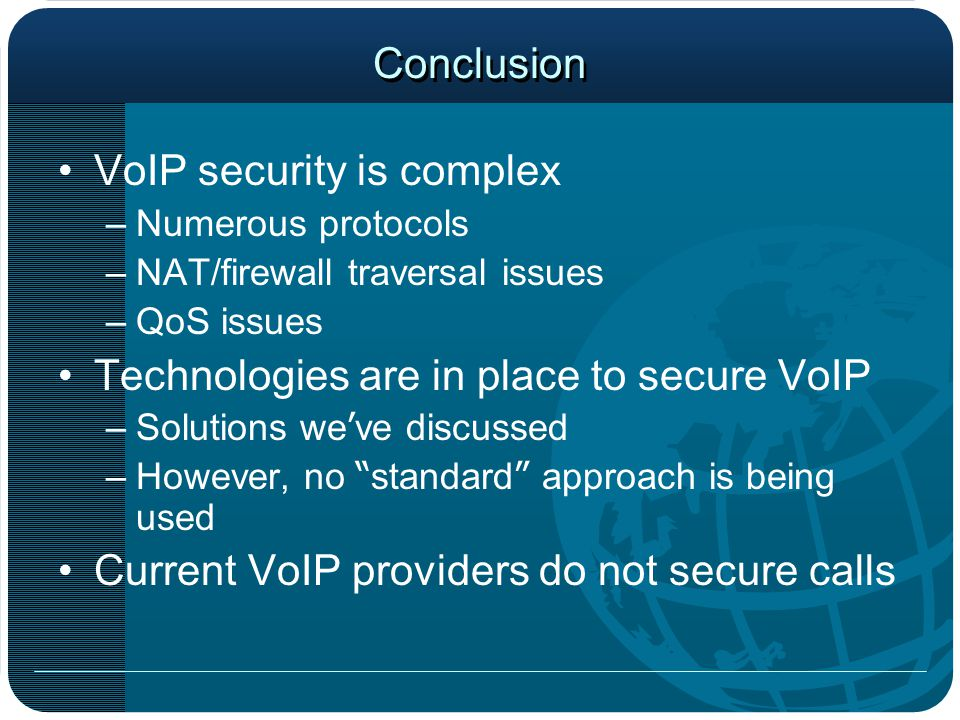 Conclusion VoIP security is complex –Numerous protocols –NAT/firewall traversal issues –QoS issues Technologies are in place to secure VoIP –Solutions