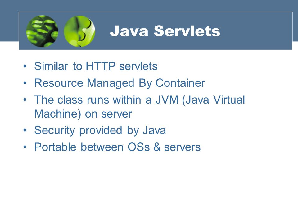 Java Servlets Similar to HTTP servlets Resource Managed By Container The class runs within a JVM (Java Virtual Machine) on server Security provided by