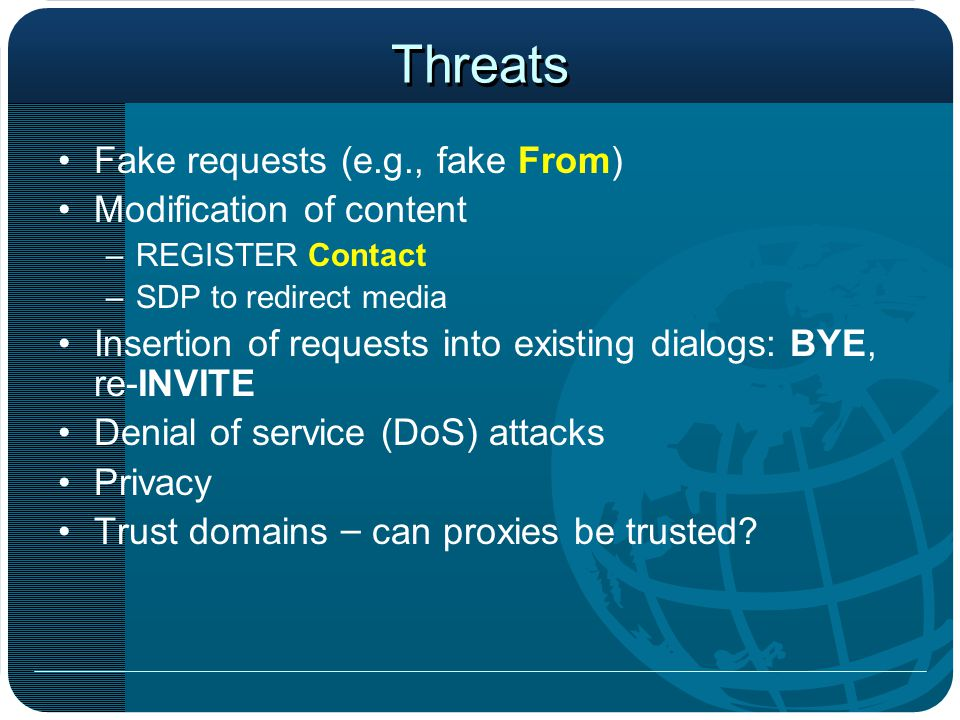 Threats Fake requests (e.g., fake From) Modification of content –R–REGISTER Contact –S–SDP to redirect media Insertion of requests into existing dialo