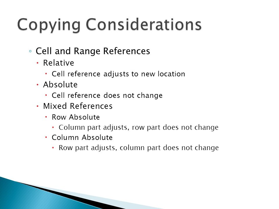 ◦ Cell and Range References  Relative  Cell reference adjusts to new location  Absolute  Cell reference does not change  Mixed References  Row Absolute  Column part adjusts, row part does not change  Column Absolute  Row part adjusts, column part does not change