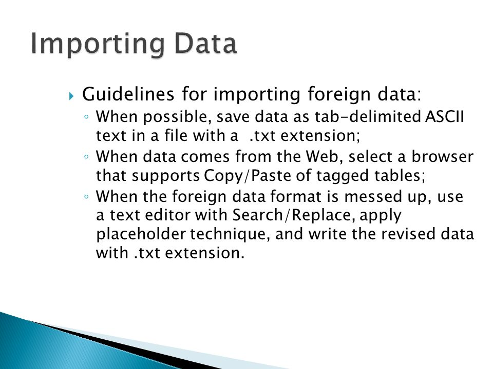  Guidelines for importing foreign data: ◦ When possible, save data as tab-delimited ASCII text in a file with a.txt extension; ◦ When data comes from the Web, select a browser that supports Copy/Paste of tagged tables; ◦ When the foreign data format is messed up, use a text editor with Search/Replace, apply placeholder technique, and write the revised data with.txt extension.