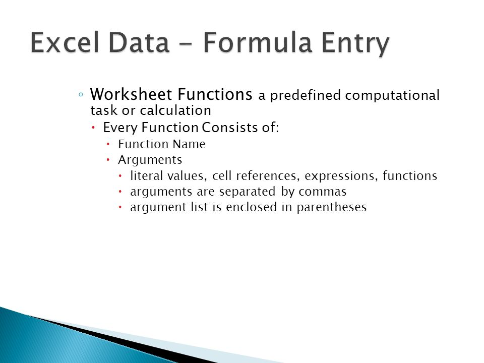 ◦ Worksheet Functions a predefined computational task or calculation  Every Function Consists of:  Function Name  Arguments  literal values, cell references, expressions, functions  arguments are separated by commas  argument list is enclosed in parentheses