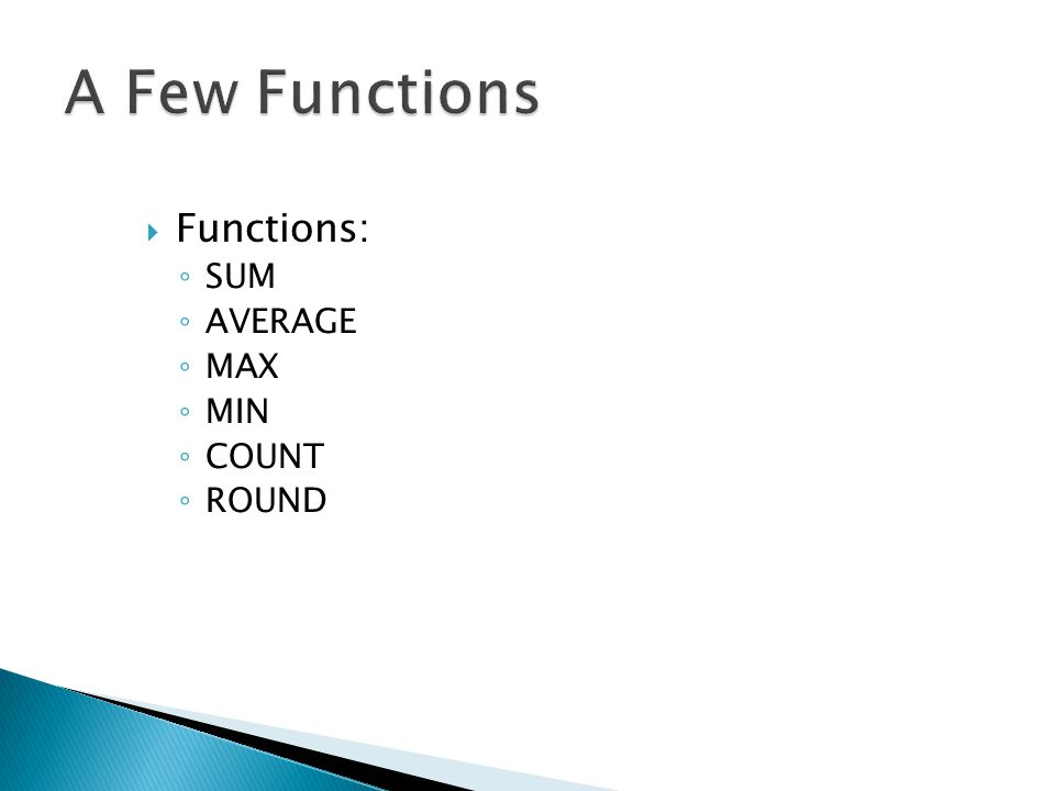  Functions: ◦ SUM ◦ AVERAGE ◦ MAX ◦ MIN ◦ COUNT ◦ ROUND