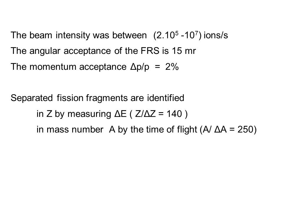 The beam intensity was between (2.10 5 -10 7 ) ions/s The angular acceptance of the FRS is 15 mr The momentum acceptance Δp/p = 2% Separated fission fragments are identified in Z by measuring ΔE ( Z/ΔZ = 140 ) in mass number A by the time of flight (A/ ΔA = 250)