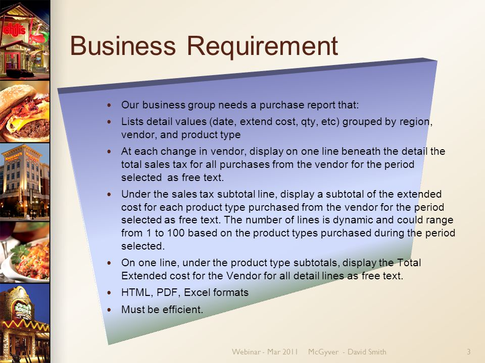 Webinar - Mar 2011McGyver - David Smith3 Business Requirement Our business group needs a purchase report that: Lists detail values (date, extend cost, qty, etc) grouped by region, vendor, and product type At each change in vendor, display on one line beneath the detail the total sales tax for all purchases from the vendor for the period selected as free text.