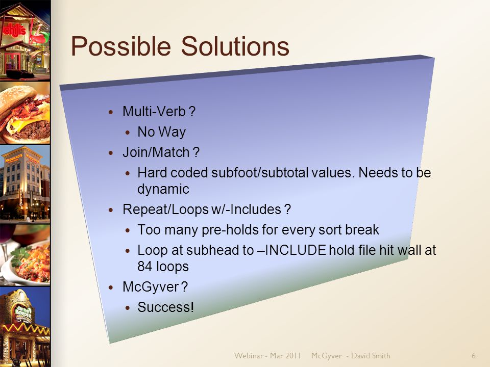 Webinar - Mar 2011McGyver - David Smith6 Possible Solutions Multi-Verb ? No Way Join/Match ? Hard coded subfoot/subtotal values. Needs to be dynamic R