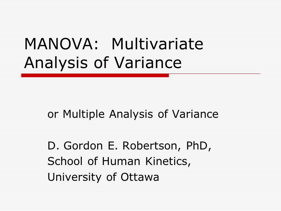 MANOVA: Multivariate Analysis of Variance or Multiple Analysis of Variance D. Gordon E. Robertson, PhD, School of Human Kinetics, University of Ottawa