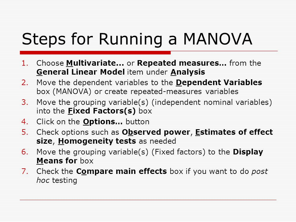Steps for Running a MANOVA 1.Choose Multivariate... or Repeated measures… from the General Linear Model item under Analysis 2.Move the dependent varia