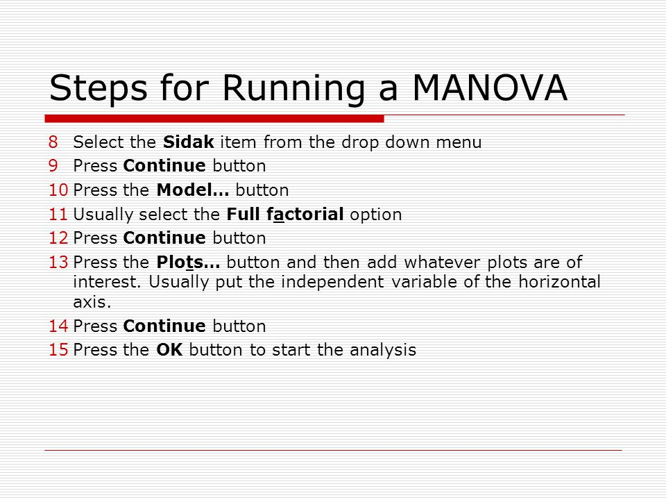 Steps for Running a MANOVA 8Select the Sidak item from the drop down menu 9Press Continue button 10Press the Model… button 11Usually select the Full f