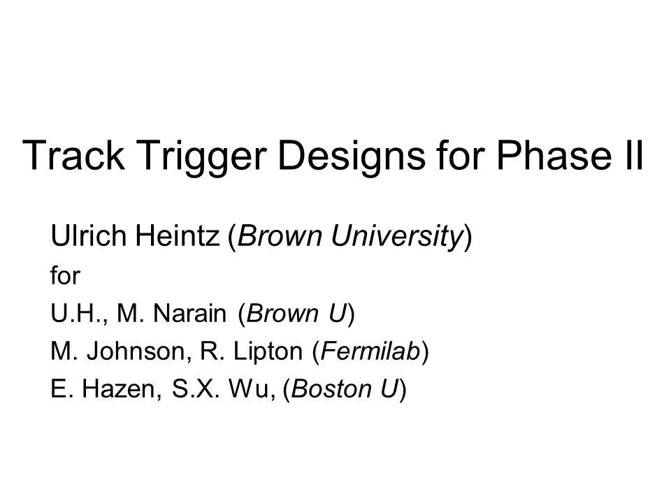 Track Trigger Designs for Phase II Ulrich Heintz (Brown University) for U.H., M. Narain (Brown U) M. Johnson, R. Lipton (Fermilab) E. Hazen, S.X. Wu,