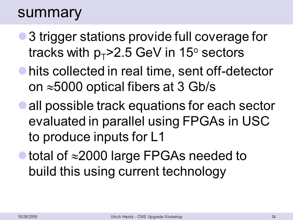 summary 3 trigger stations provide full coverage for tracks with p T >2.5 GeV in 15 o sectors hits collected in real time, sent off-detector on  5000 optical fibers at 3 Gb/s all possible track equations for each sector evaluated in parallel using FPGAs in USC to produce inputs for L1 total of  2000 large FPGAs needed to build this using current technology 10/28/2009Ulrich Heintz - CMS Upgrade Workshop14