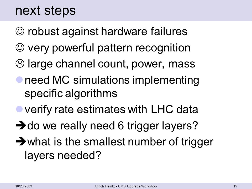 next steps robust against hardware failures very powerful pattern recognition  large channel count, power, mass need MC simulations implementing specific algorithms verify rate estimates with LHC data  do we really need 6 trigger layers.