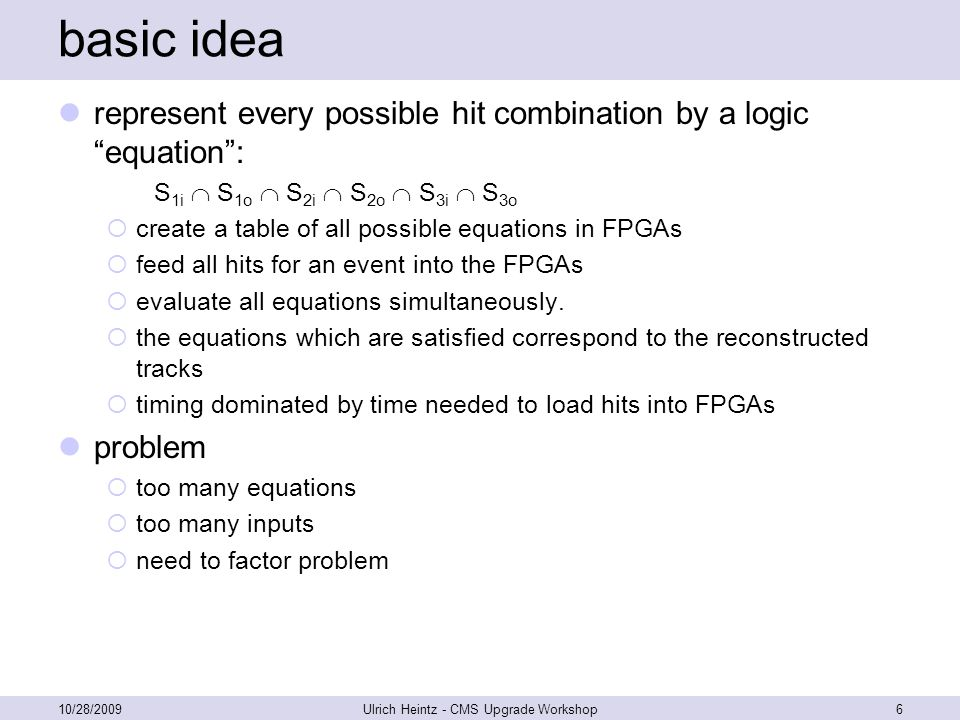 basic idea represent every possible hit combination by a logic equation : S 1i  S 1o  S 2i  S 2o  S 3i  S 3o  create a table of all possible equations in FPGAs  feed all hits for an event into the FPGAs  evaluate all equations simultaneously.