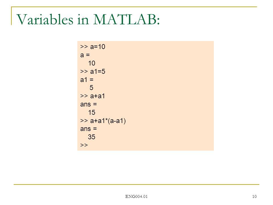 ENG004.01 10 >> a=10 a = 10 >> a1=5 a1 = 5 >> a+a1 ans = 15 >> a+a1*(a-a1) ans = 35 >> Variables in MATLAB: