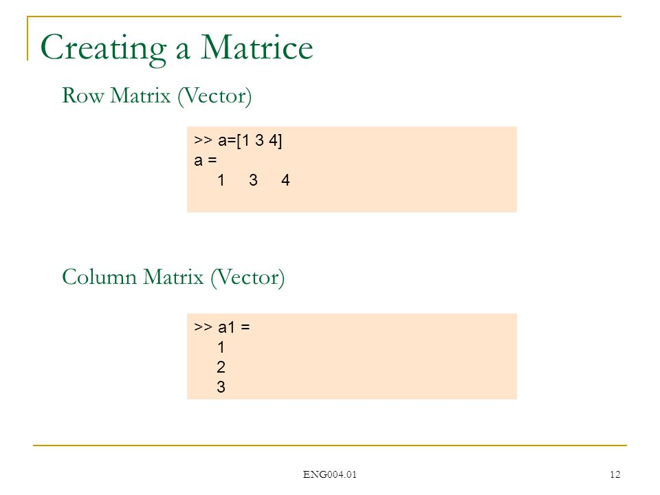 ENG004.01 12 Creating a Matrice >> a=[1 3 4] a = 1 3 4 >> a1 = 1 2 3 Row Matrix (Vector) Column Matrix (Vector)