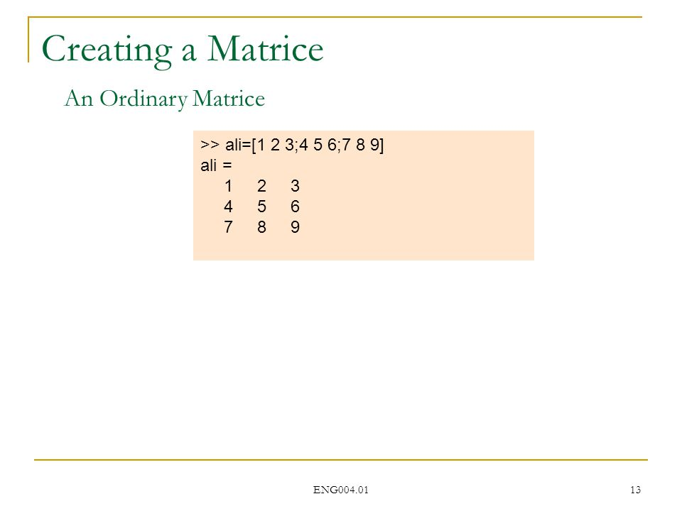 ENG004.01 13 Creating a Matrice >> ali=[1 2 3;4 5 6;7 8 9] ali = 1 2 3 4 5 6 7 8 9 An Ordinary Matrice