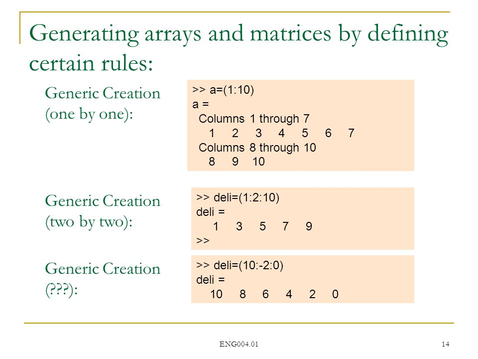 ENG004.01 14 Generating arrays and matrices by defining certain rules: >> a=(1:10) a = Columns 1 through 7 1 2 3 4 5 6 7 Columns 8 through 10 8 9 10 Generic Creation (one by one): >> deli=(1:2:10) deli = 1 3 5 7 9 >> Generic Creation (two by two): >> deli=(10:-2:0) deli = 10 8 6 4 2 0 Generic Creation ( ):