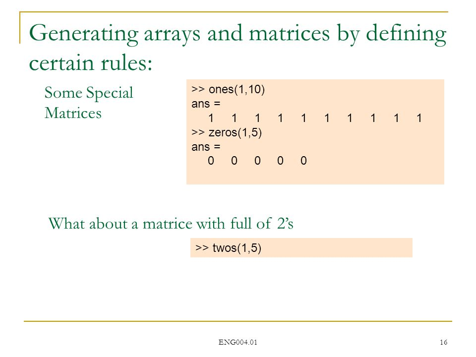 ENG004.01 16 Generating arrays and matrices by defining certain rules: >> ones(1,10) ans = 1 1 1 1 1 1 1 1 1 1 >> zeros(1,5) ans = 0 0 0 0 0 Some Special Matrices What about a matrice with full of 2's >> twos(1,5)