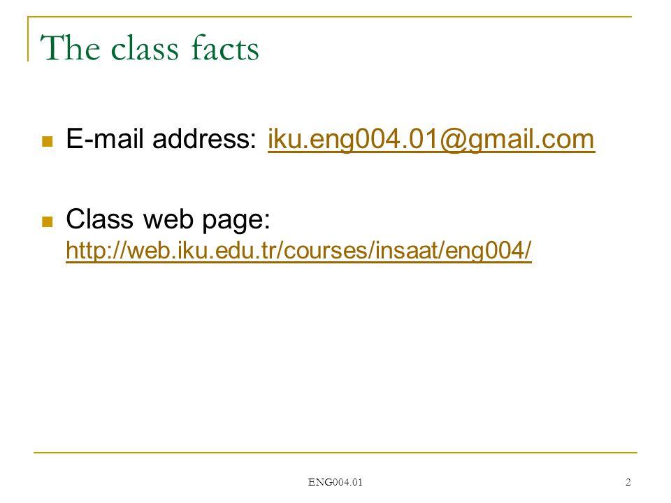 ENG004.01 2 The class facts E-mail address: iku.eng004.01@gmail.comiku.eng004.01@gmail.com Class web page: http://web.iku.edu.tr/courses/insaat/eng004/ http://web.iku.edu.tr/courses/insaat/eng004/