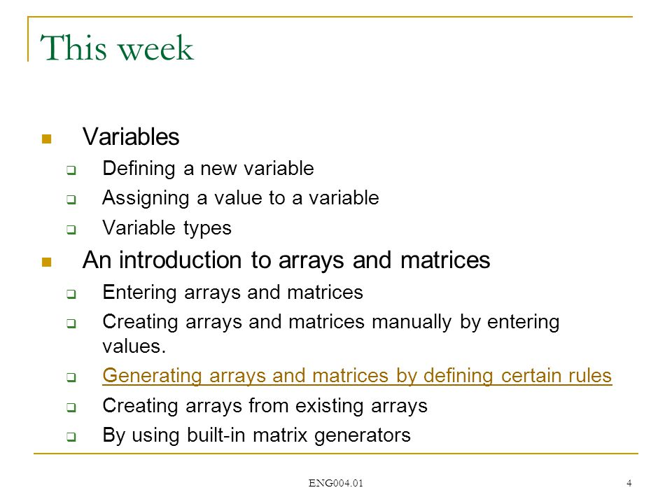 ENG004.01 4 This week Variables  Defining a new variable  Assigning a value to a variable  Variable types An introduction to arrays and matrices  Entering arrays and matrices  Creating arrays and matrices manually by entering values.