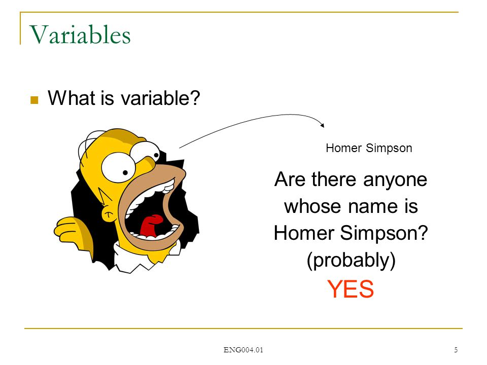 ENG004.01 5 Variables What is variable. Homer Simpson Are there anyone whose name is Homer Simpson.
