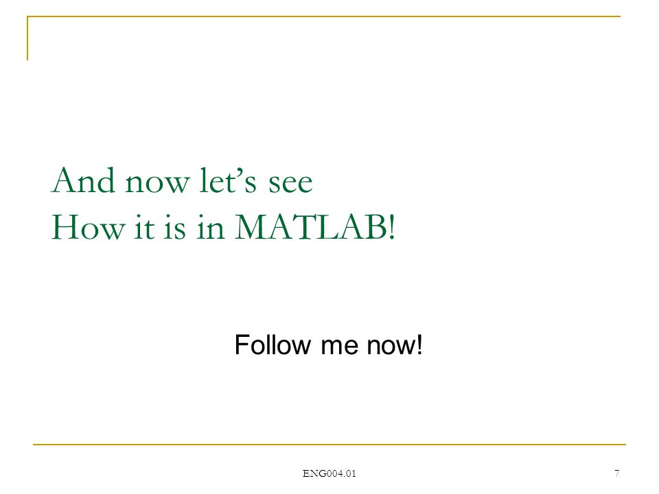 ENG004.01 7 And now let's see How it is in MATLAB! Follow me now!