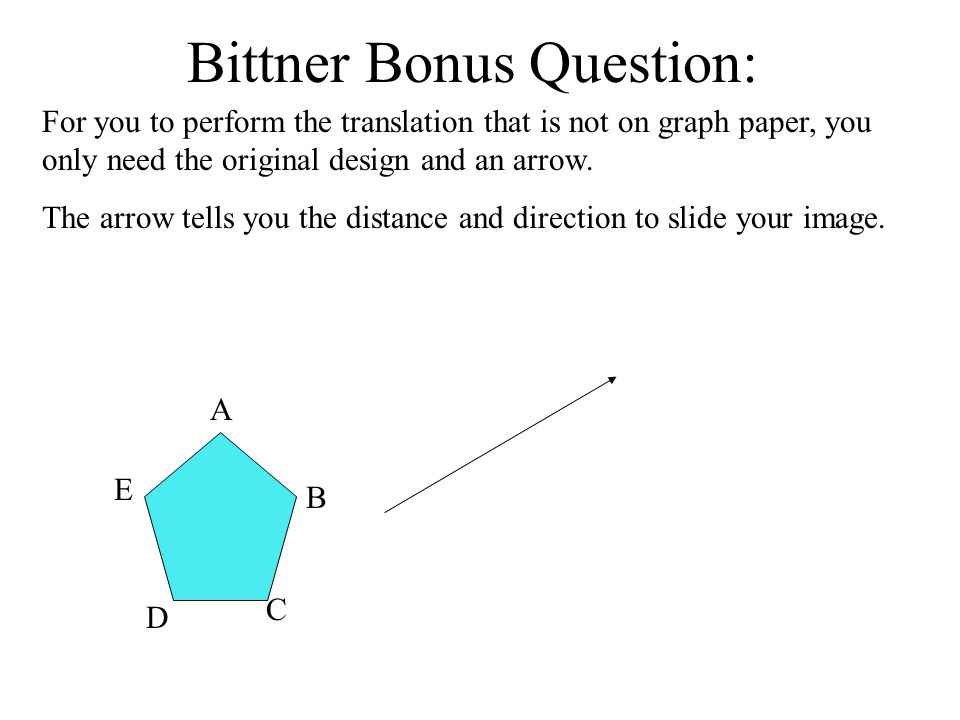 Bittner Bonus Question: For you to perform the translation that is not on graph paper, you only need the original design and an arrow. The arrow tells