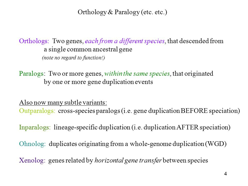 4 Orthologs: Two genes, each from a different species, that descended from a single common ancestral gene Paralogs: Two or more genes, within the same species, that originated by one or more gene duplication events (note no regard to function!) Also now many subtle variants: Outparalogs: cross-species paralogs (i.e.
