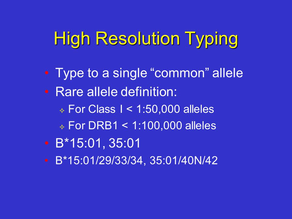 High Resolution Typing Type to a single common allele Rare allele definition:  For Class I < 1:50,000 alleles  For DRB1 < 1:100,000 alleles B*15:01, 35:01 B*15:01/29/33/34, 35:01/40N/42