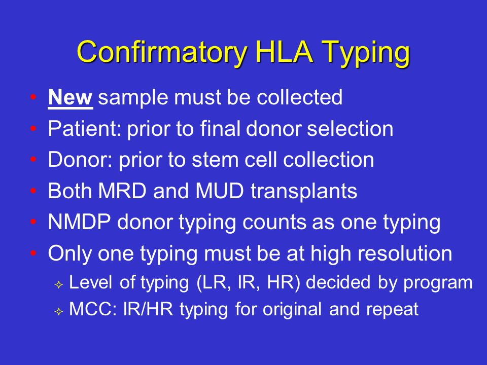 Confirmatory HLA Typing New sample must be collected Patient: prior to final donor selection Donor: prior to stem cell collection Both MRD and MUD transplants NMDP donor typing counts as one typing Only one typing must be at high resolution  Level of typing (LR, IR, HR) decided by program  MCC: IR/HR typing for original and repeat