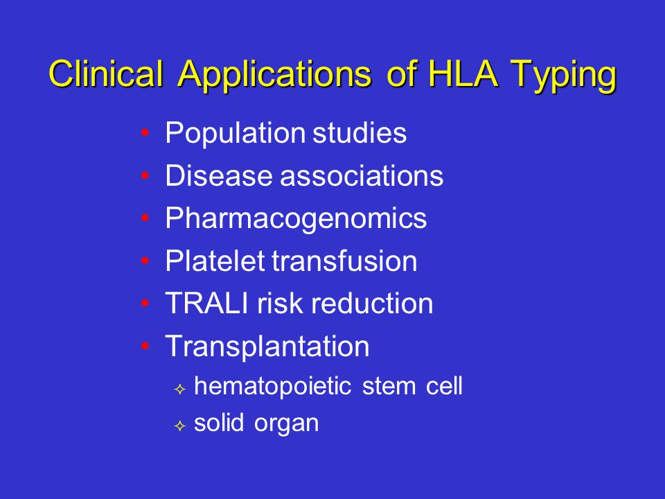 Clinical Applications of HLA Typing Population studies Disease associations Pharmacogenomics Platelet transfusion TRALI risk reduction Transplantation  hematopoietic stem cell  solid organ