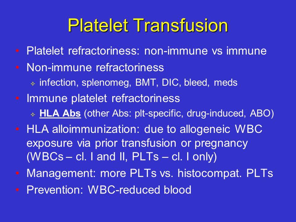 Platelet Transfusion Platelet refractoriness: non-immune vs immune Non-immune refractoriness  infection, splenomeg, BMT, DIC, bleed, meds Immune platelet refractoriness  HLA Abs (other Abs: plt-specific, drug-induced, ABO) HLA alloimmunization: due to allogeneic WBC exposure via prior transfusion or pregnancy (WBCs – cl.
