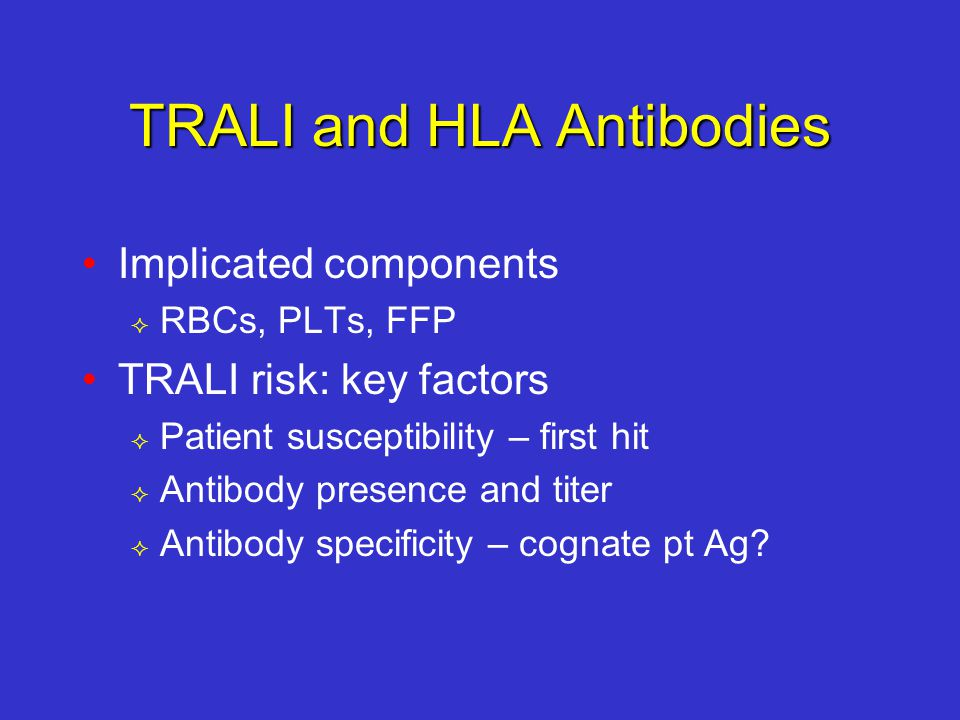 TRALI and HLA Antibodies Implicated components  RBCs, PLTs, FFP TRALI risk: key factors  Patient susceptibility – first hit  Antibody presence and titer  Antibody specificity – cognate pt Ag?