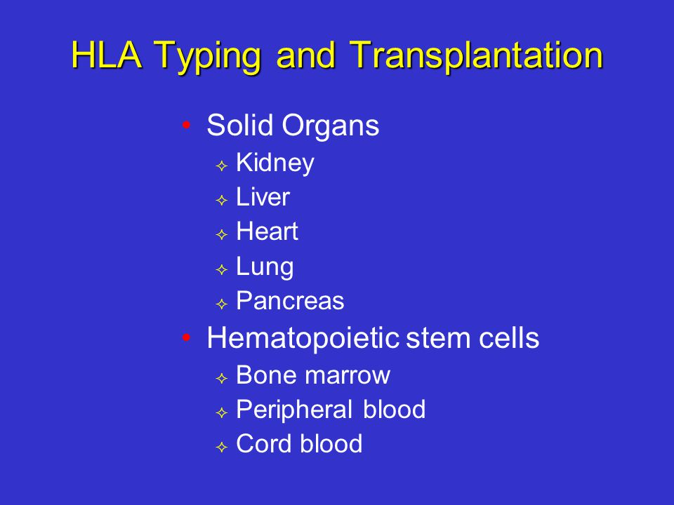 HLA Typing and Transplantation Solid Organs  Kidney  Liver  Heart  Lung  Pancreas Hematopoietic stem cells  Bone marrow  Peripheral blood  Cord blood