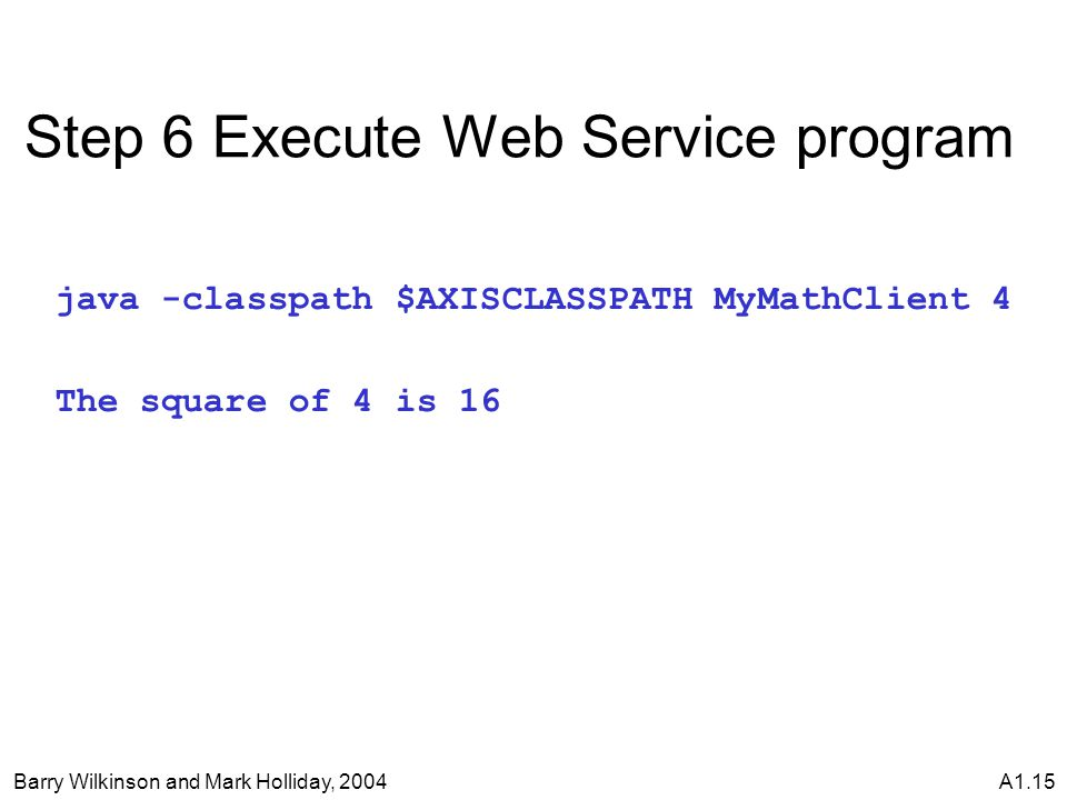 Barry Wilkinson and Mark Holliday, 2004A1.15 Step 6 Execute Web Service program java -classpath $AXISCLASSPATH MyMathClient 4 The square of 4 is 16