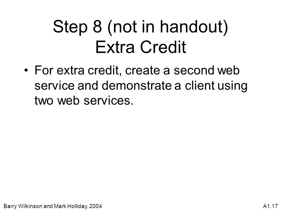 Barry Wilkinson and Mark Holliday, 2004A1.17 Step 8 (not in handout) Extra Credit For extra credit, create a second web service and demonstrate a client using two web services.