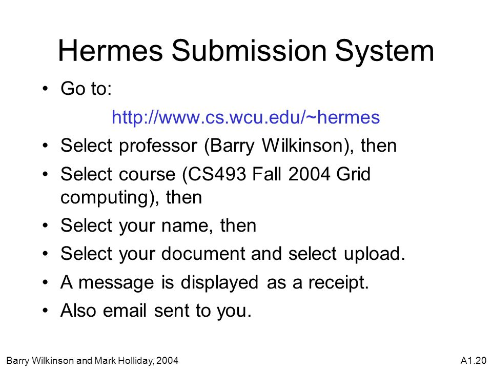 Barry Wilkinson and Mark Holliday, 2004A1.20 Hermes Submission System Go to: http://www.cs.wcu.edu/~hermes Select professor (Barry Wilkinson), then Select course (CS493 Fall 2004 Grid computing), then Select your name, then Select your document and select upload.
