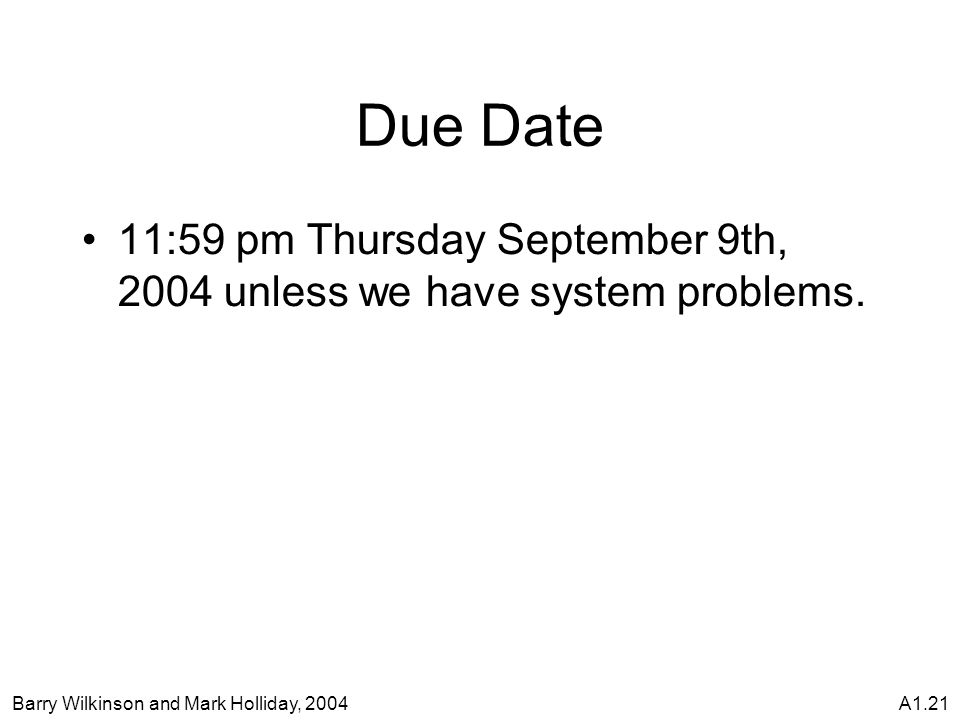 Barry Wilkinson and Mark Holliday, 2004A1.21 Due Date 11:59 pm Thursday September 9th, 2004 unless we have system problems.