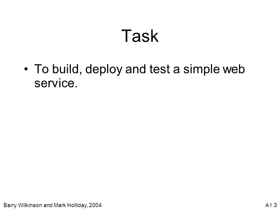 Barry Wilkinson and Mark Holliday, 2004A1.3 Task To build, deploy and test a simple web service.