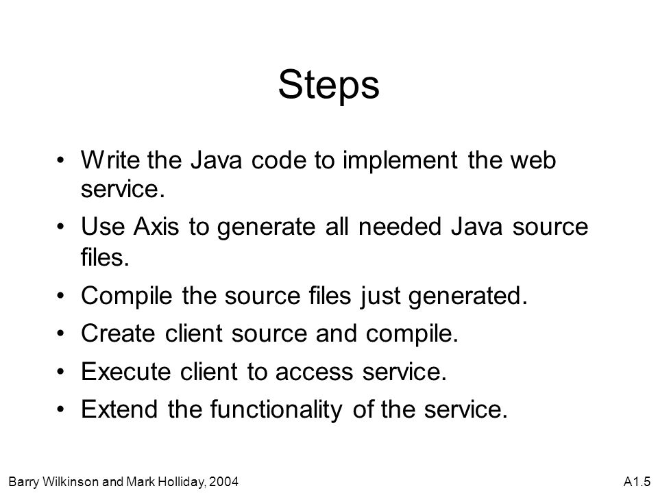 Barry Wilkinson and Mark Holliday, 2004A1.5 Steps Write the Java code to implement the web service.