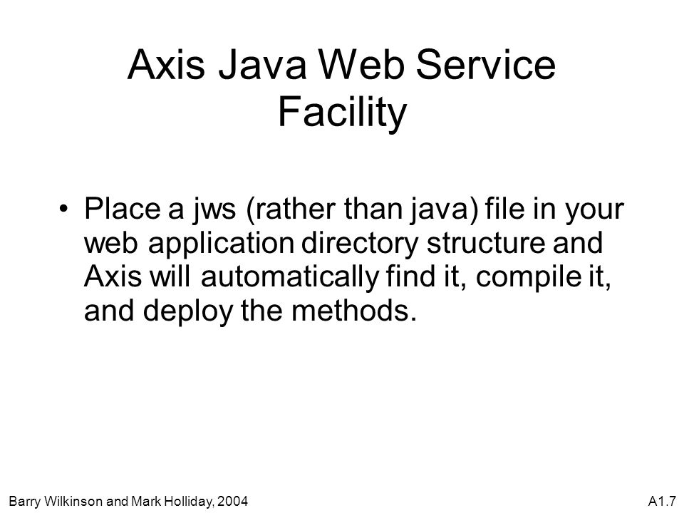 Barry Wilkinson and Mark Holliday, 2004A1.7 Axis Java Web Service Facility Place a jws (rather than java) file in your web application directory structure and Axis will automatically find it, compile it, and deploy the methods.