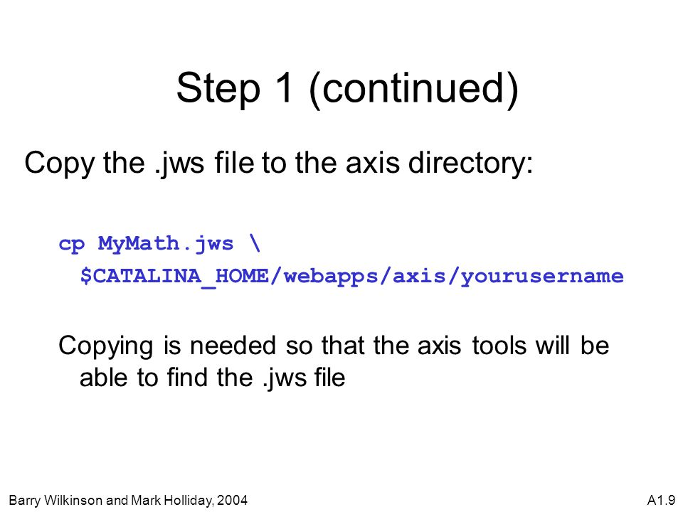 Barry Wilkinson and Mark Holliday, 2004A1.9 Step 1 (continued) Copy the.jws file to the axis directory: cp MyMath.jws \ $CATALINA_HOME/webapps/axis/yourusername Copying is needed so that the axis tools will be able to find the.jws file
