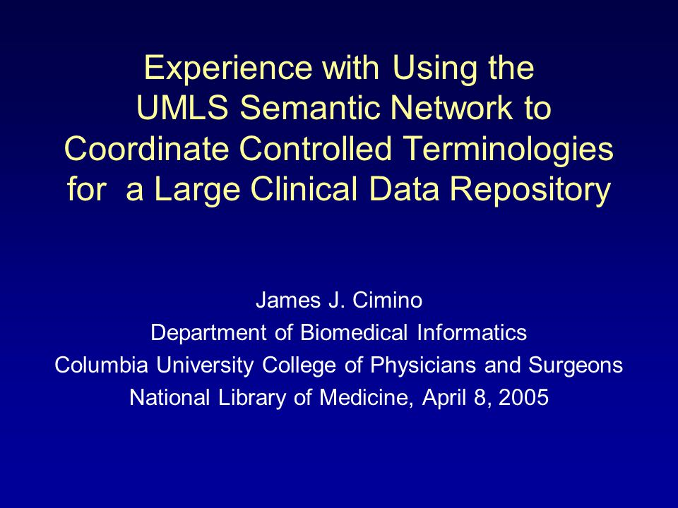 Experience with Using the UMLS Semantic Network to Coordinate Controlled Terminologies for a Large Clinical Data Repository James J. Cimino Department